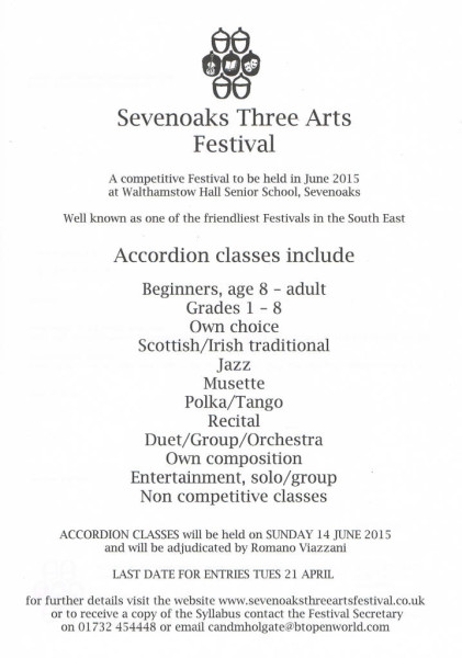 Sevenoaks Three Arts Festival. Classes include Beginners aged 8 to Adult, Grades 1 to 8, Own choice, Scottish/Irish Traditional, Jazz, Musette,Polka/TangoRecital, Duet/Group/Orchestra,Own Composition,Entertainment:solo/groupand Non-Competitive classes,.Classes will be held on Sunday 14th June 2015 at Walthamstow Hall Senior School, Sevenoaks. Last entry date 21st April 2015. Further details on www.sevenoaksthreeartsfestival.co.uk Receive a copy of the syllabus by contacting Festival Secretary on 017324 54448 or at candmholgate@btopenworld.com