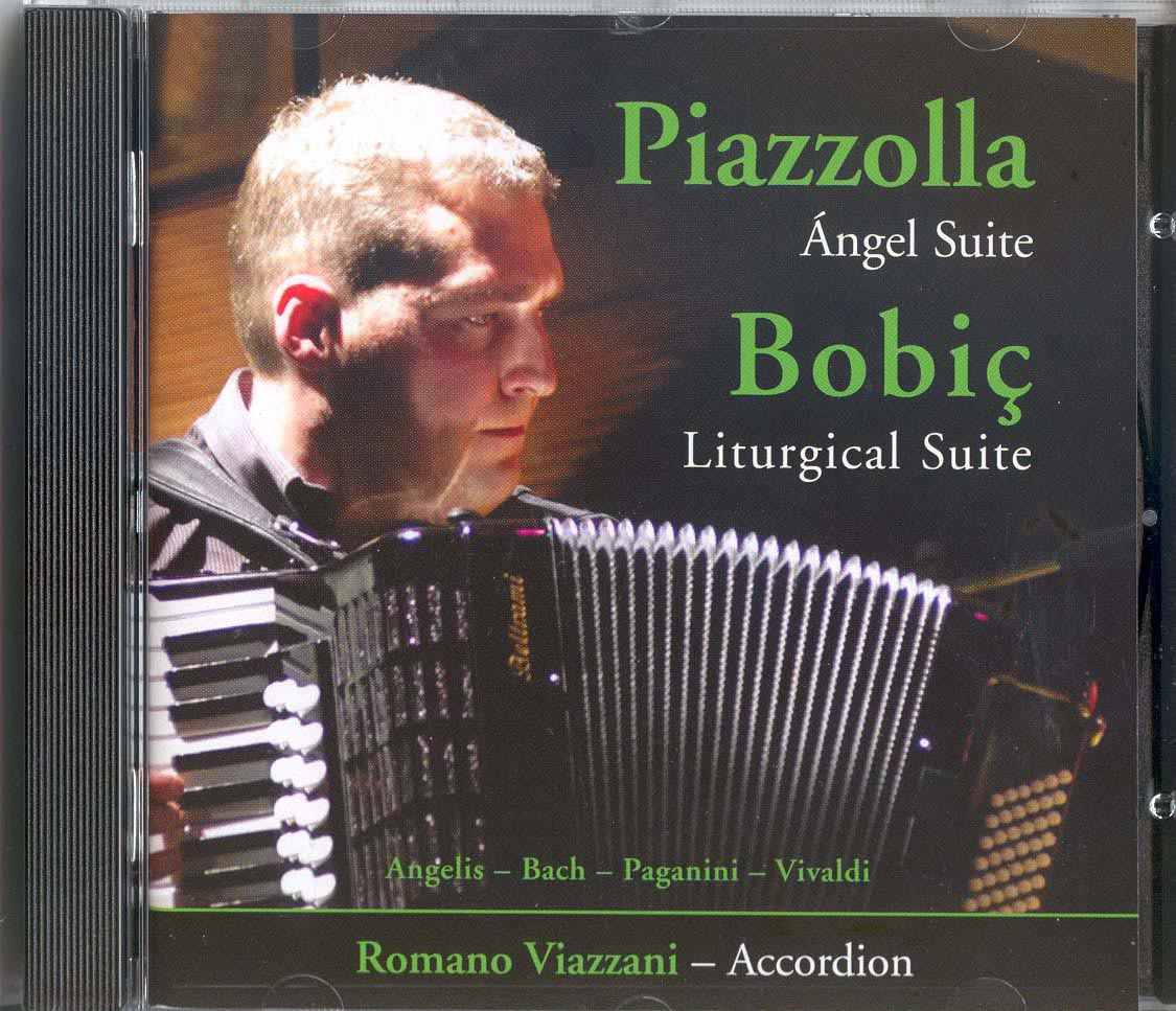 Piazzolla/Bobic.Romano Viazzani. A superb introduction to the Classical Accordion repertoire. Includes previously unrecorded material as well as concert favourites.J.S.Bach (1685-1750) (Book I, 48 Preludes and Fugues, The Well-Tempered Clavier) 1) Prelude No.2 in Cminor 2) Fugue No.2 in Cminor Davor Bobić (1946- ) Liturgical Suite (The last days of Jesus Christ on Earth) 3) Glory to God in the Highest 4) In the Garden of Gethsamane 5) Crucifixion Franck Angelis 6) Romance Antonio Vivaldi (1675-1741) The Four Seasons 7) Winter – Movement I from Concerto No.4 in F minor(op8, no.4 RV297) Astor Piazzolla (1921-1992) Ángel Suite 8) Milonga del Ángel 9) Muerte del Ángel 10)Resurrección del Ángel Niccolò Paganini (1782-1840) 11)Moto Perpetuo